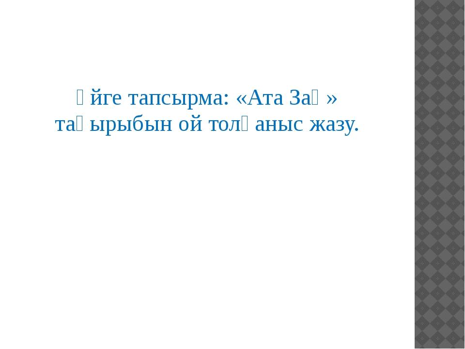 Үйге тапсырма:«Ата Заң» тақырыбын ой толғаныс жазу.
