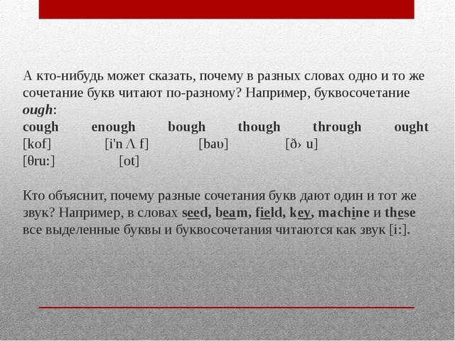А кто-нибудь может сказать, почему в разных словах одно и то же сочетание бук...