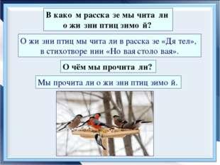 В како́м расска́зе мы чита́ли о жи́зни птиц зимо́й? О жи́зни птиц мы чита́ли