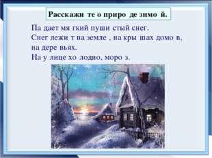 Расскажи́те о приро́де зимо́й. Па́дает мя́гкий пуши́стый снег. Снег лежи́т на