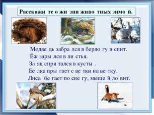 Расскажи́те о жи́зни живо́тных зимо́й. Медве́дь забра́лся в берло́гу и спит.
