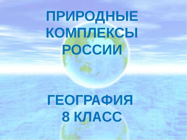 ПРИРОДНЫЕ КОМПЛЕКСЫ РОССИИ ГЕОГРАФИЯ 8 КЛАСС