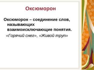 Оксюморон Оксюморон – соединение слов, называющих взаимоисключающие понятия.