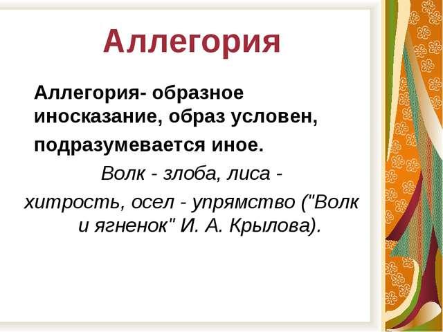 Аллегория Аллегория- образное иносказание, образ условен, подразумевается ино...