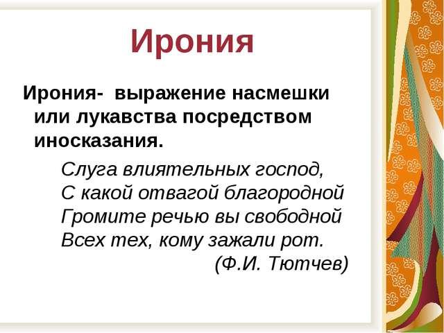 Ирония Ирония- выражение насмешки или лукавства посредством иносказания. Слуг...