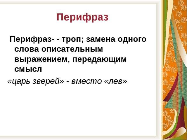 Перифраз Перифраз- - троп; замена одного слова описательным выражением, пере...
