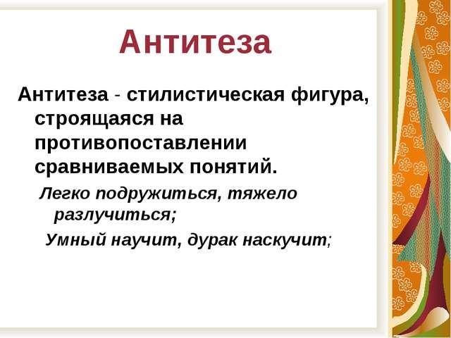 Антитеза Антитеза - стилистическая фигура, строящаяся на противопоставлении с...