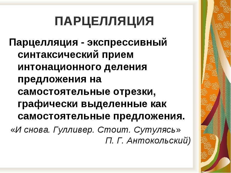 ПАРЦЕЛЛЯЦИЯ Парцелляция - экспрессивный синтаксический прием интонационного...