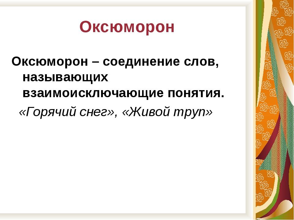 Оксюморон Оксюморон – соединение слов, называющих взаимоисключающие понятия....