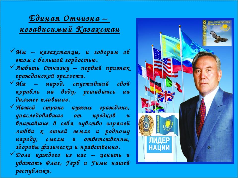 Единая Отчизна – независимый Казахстан Мы – казахстанцы, и говорим об этом с...