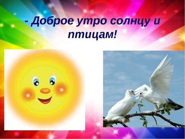 - Доброе утро улыбчивым лицам!