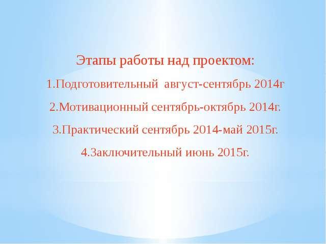 Этапы работы над проектом: 1.Подготовительный август-сентябрь 2014г 2.Мотивац...