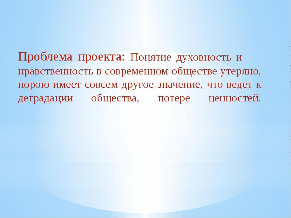 Проблема проекта: Понятие духовность и нравственность в современном обществе...