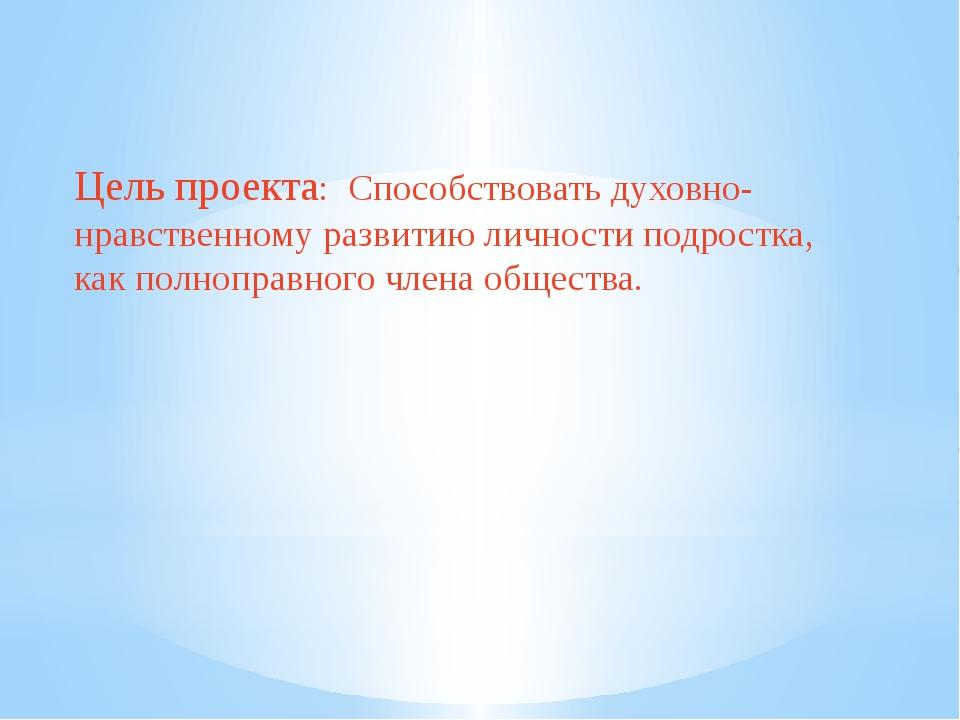 Цель проекта: Способствовать духовно-нравственному развитию личности подрост...