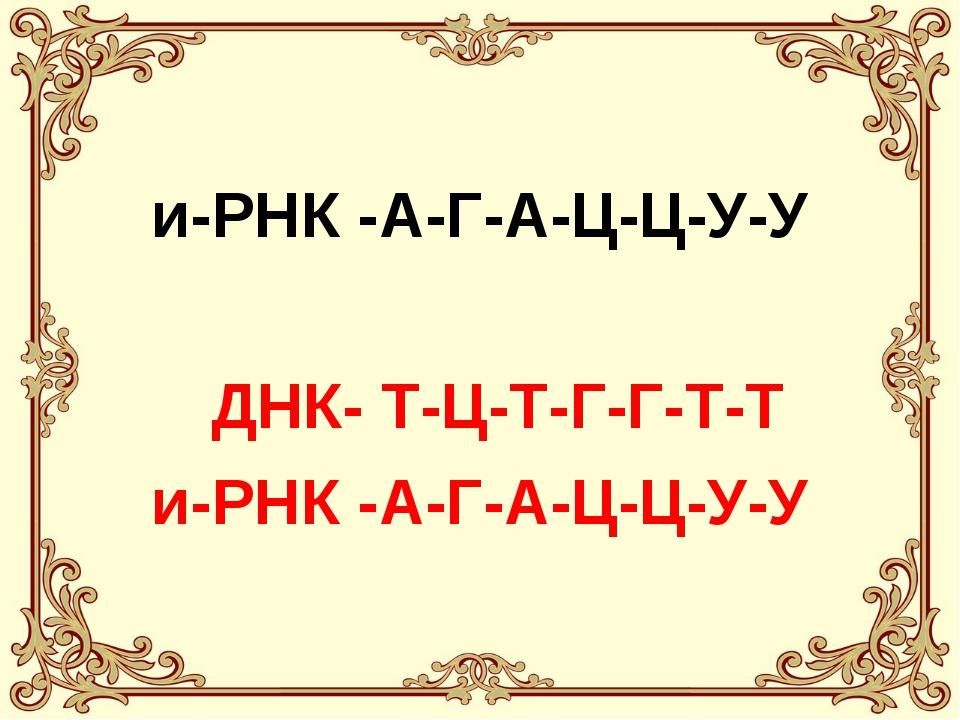 и-РНК -А-Г-А-Ц-Ц-У-У ДНК- Т-Ц-Т-Г-Г-Т-Т и-РНК -А-Г-А-Ц-Ц-У-У