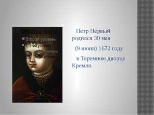 Петр Первый родился 30 мая (9 июня) 1672 году в Теремном дворце Кремля.