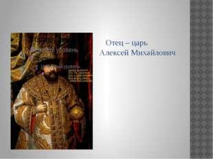 Отец – царь Алексей Михайлович