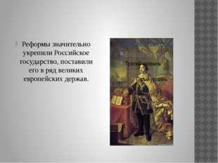 Реформы значительно укрепили Российское государство, поставили его в ряд вел
