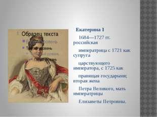 Екатерина I 1684—1727 гг. российская императрица с 1721 как супруга царствую
