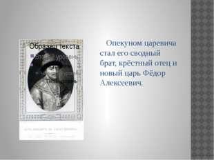 Опекуном царевича стал его сводный брат, крёстный отец и новый царь Фёдор Ал
