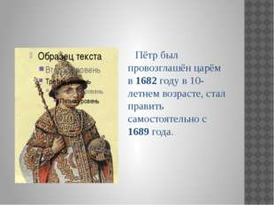 Пётр был провозглашён царём в 1682 году в 10-летнем возрасте, стал править с