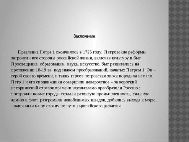 Заключение Правление Петра 1 окончилось в 1725 году. Петровские реформы зат...