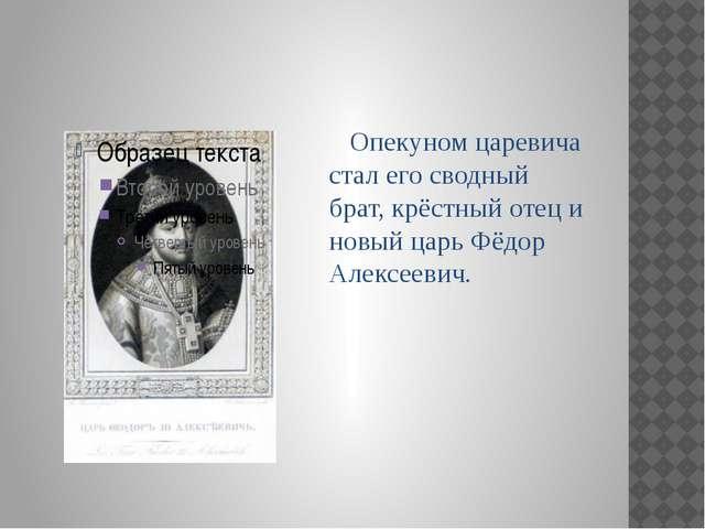 Опекуном царевича стал его сводный брат, крёстный отец и новый царь Фёдор Ал...