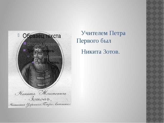 Учителем Петра Первого был Никита Зотов.