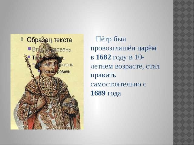 Пётр был провозглашён царём в 1682 году в 10-летнем возрасте, стал править с...