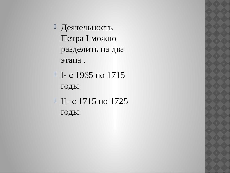 Деятельность Петра I можно разделить на два этапа . I- с 1965 по 1715 годы I...