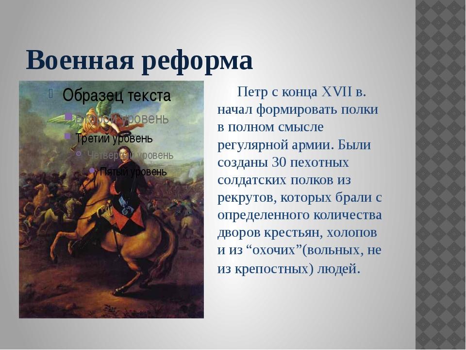 Военная реформа Петр с конца XVII в. начал формировать полки в полном смысле...