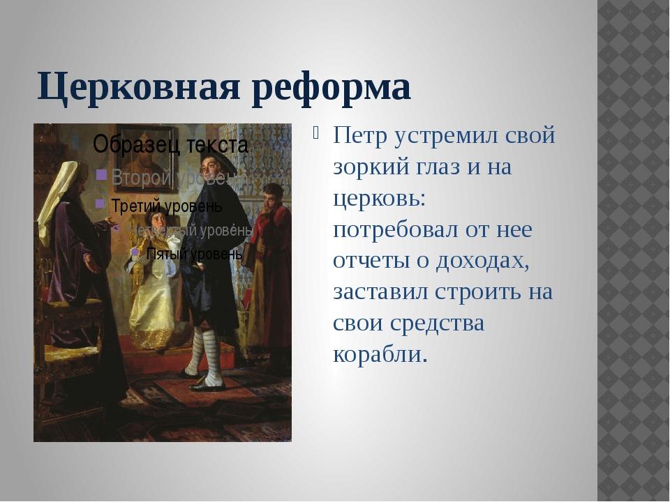 Церковная реформа Петр устремил свой зоркий глаз и на церковь: потребовал от...