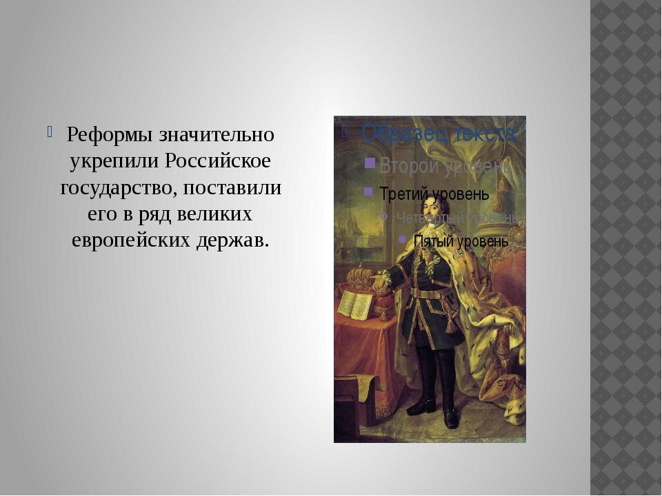 Реформы значительно укрепили Российское государство, поставили его в ряд вел...