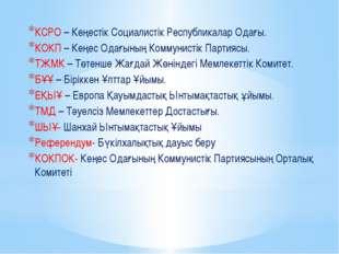 КСРО – Кеңестік Социалистік Республикалар Одағы. КОКП – Кеңес Одағының Коммун