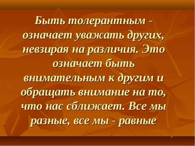 Быть толерантным - означает уважать других, невзирая на различия. Это означае...