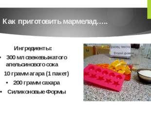 Как приготовить мармелад….. Ингредиенты: •300 мл свежевыжатого апельсинового