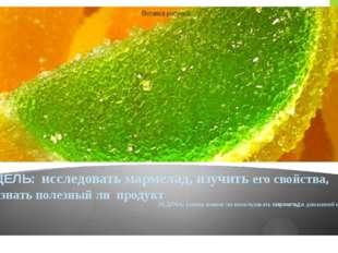 ЦЕЛЬ: исследовать мармелад, изучить его свойства, узнать полезный ли продукт