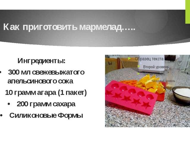 Как приготовить мармелад….. Ингредиенты: •300 мл свежевыжатого апельсинового...