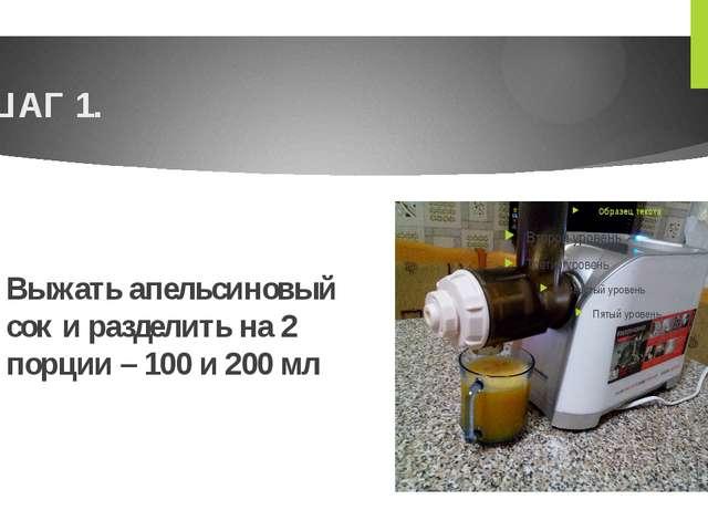 ШАГ 1. Выжать апельсиновый сок и разделить на 2 порции – 100 и 200 мл