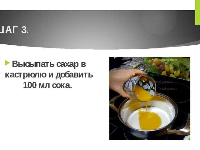 ШАГ 3. Высыпать сахар в кастрюлю и добавить 100 мл сока.