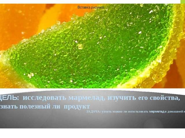 ЦЕЛЬ: исследовать мармелад, изучить его свойства, узнать полезный ли продукт...