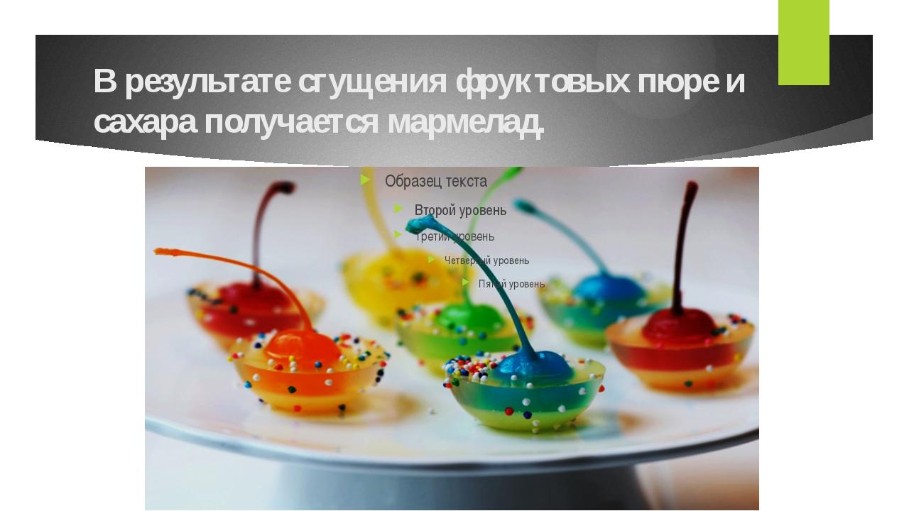 В результате сгущения фруктовых пюре и сахара получается мармелад.