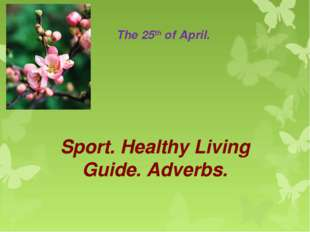 The 25th of April. Sport. Healthy Living Guide. Adverbs.