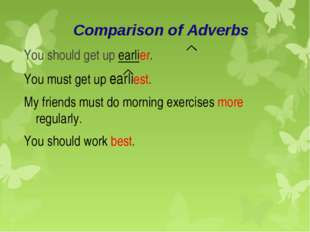 Comparison of Adverbs You should get up earlier. You must get up earliest. My