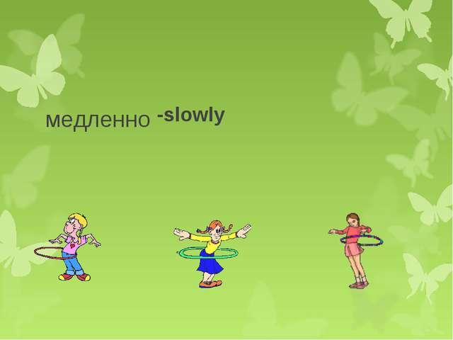 медленно -slowly
