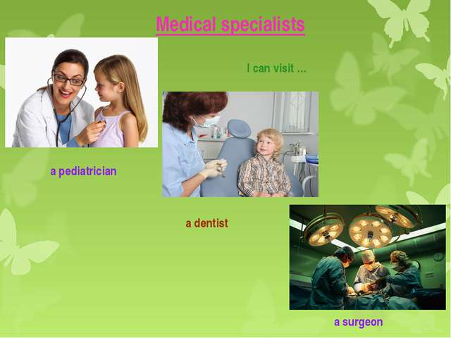 Medical specialists I can visit … a pediatrician a dentist a surgeon