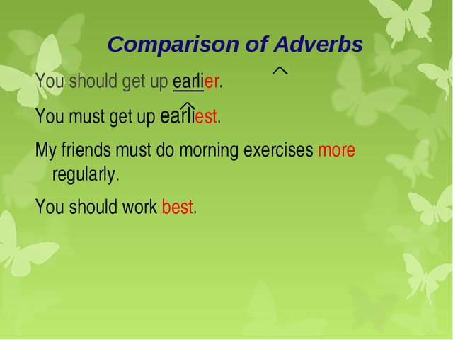 Comparison of Adverbs You should get up earlier. You must get up earliest. My...
