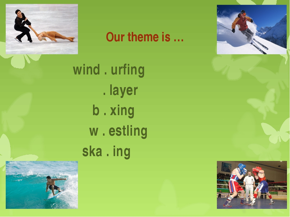 Our theme is … wind . urfing . layer b . xing w . estling ska . ing