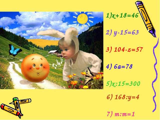 1)х+18=46 2)у-15=63 3)104-z=57  4)6а=78 5)х:15=300 6)168:у=4 7) m:m=1