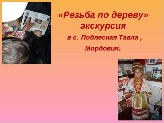 «Резьба по дереву» экскурсия в с. Подлесная Тавла , Мордовия.